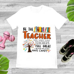 Top Be The Teacher Who Makes Other Teachers Feel Great Because You Always Have Candy shirt