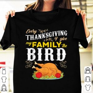 Top Every Thanksgiving I Give My Family The Bird funny happy shirt