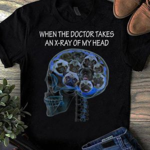 Top When The Doctor Takes An X-ray Of My Head Pug Dog shirt