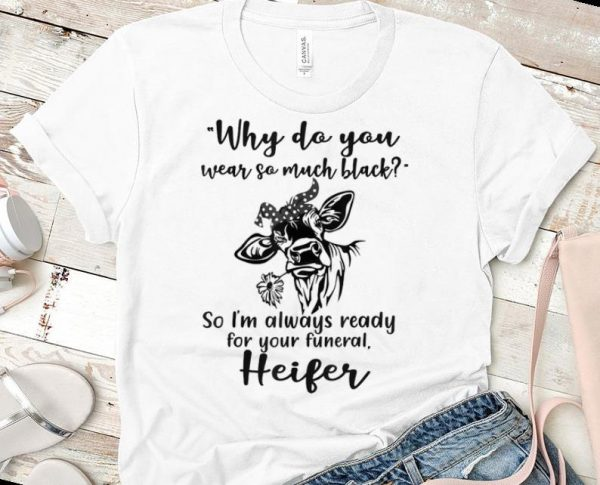Top Why Do You Wear So Much Black So I'm Always Ready For Your Funeral Heifer shirt