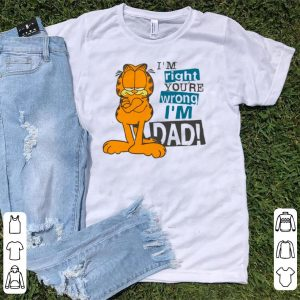 Hot I'm Right You're Wrong I'm Dad Garfield shirt