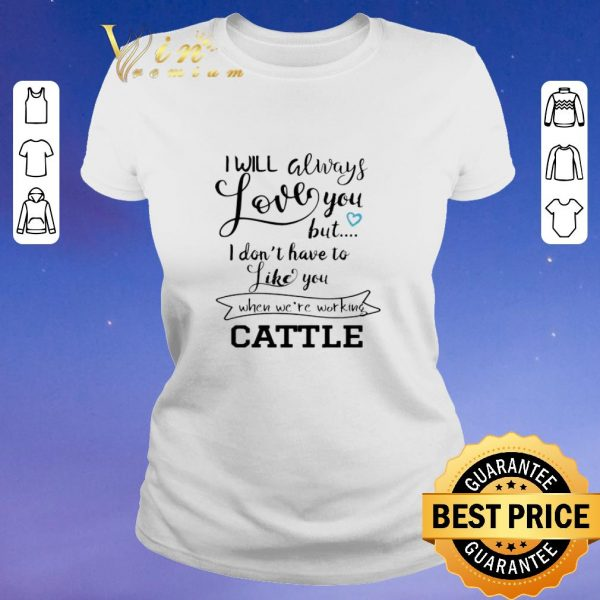 Hot I will always love you but i don't have to like you when we're working cattle shirt sweater