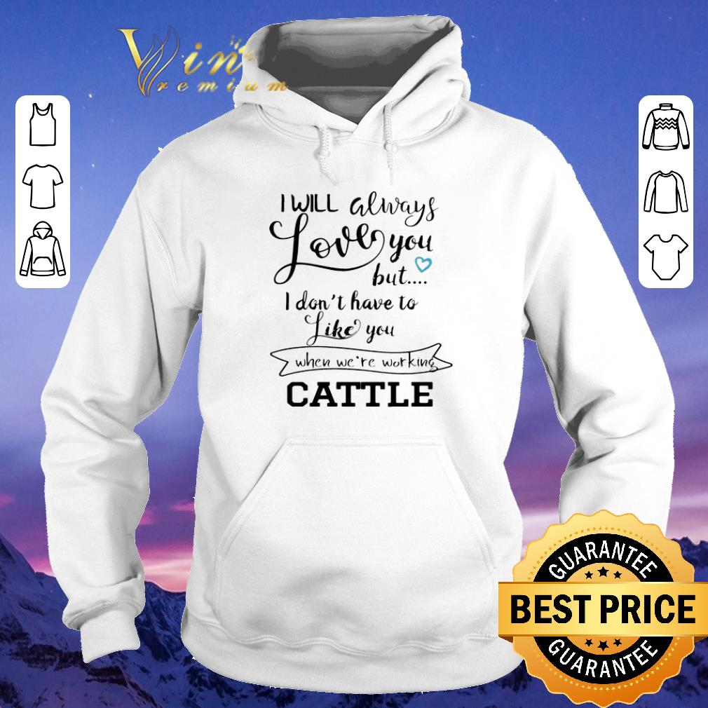 Hot I will always love you but i don t have to like you when we re working cattle shirt sweater 4 - Hot I will always love you but i don't have to like you when we're working cattle shirt sweater