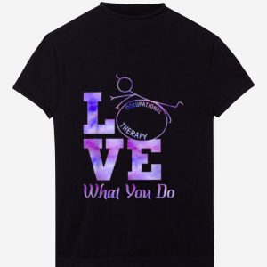 Hot Occupational Therapy Love What You Do shirt