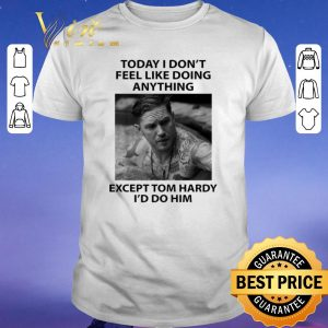 Hot Today I don't feel like doing anything except Tom Hardy I'd do him shirt sweater