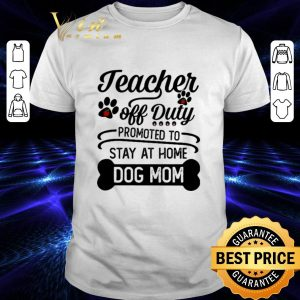 Official Teacher off duty promoted to stay at home dog mom shirt