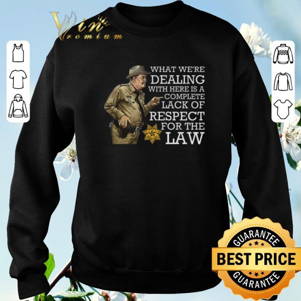 Original What we're dealing with here is a complete lack of respect for the law shirt sweater