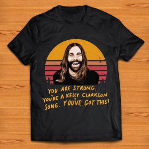Original You Are Strong You're A Kelly Clarkson Song You've Got This Jonathan Van Ness shirt