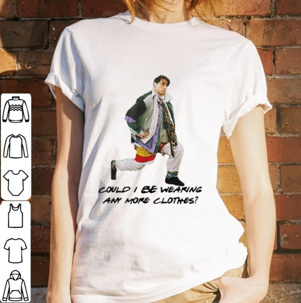 Pretty Could I Be Wearing Any More Clothes Joey shirt