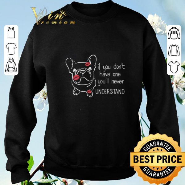 Top French Bulldog if you don't have one you'll never understand shirt sweater