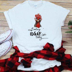 Top Rooster Feeling Kinda Idgaf Ish Today shirt