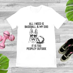 Awesome All I need IS Baseball And My Dog It's Too Peopley Outside shirt