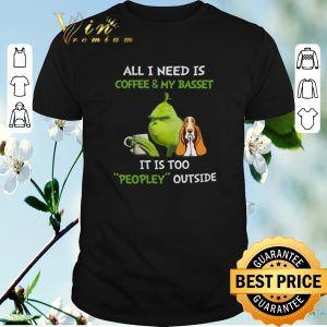 Funny Grinch All I Need Is Coffee And My Basset It Is Too Peopley Outside shirt sweater