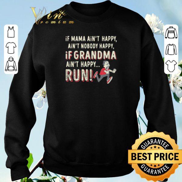 Funny If Mama ain't happy ain't nobody happy If Grandma ain't happy Run shirt sweater