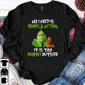 Great Grinch all I need is books and my dog it's too peopley outside Christmas shirt