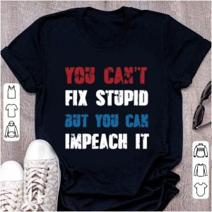 Hot You Can't Fix Stupid But You Can Impeach shirt