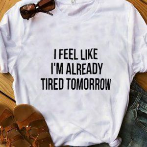 Nice I Feel Like I'm Already Tired Tomorrow shirt