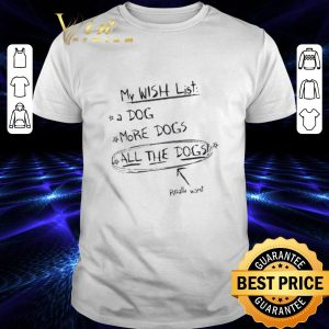 Nice My wish list a dog more dogs all the dogs really want shirt