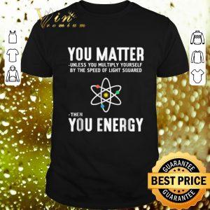 Nice Neil deGrasse Tyson You Matter Then You Energy shirt