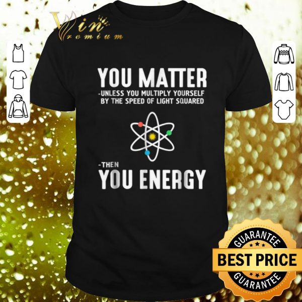 Nice Neil deGrasse Tyson You Matter Then You Energy shirt