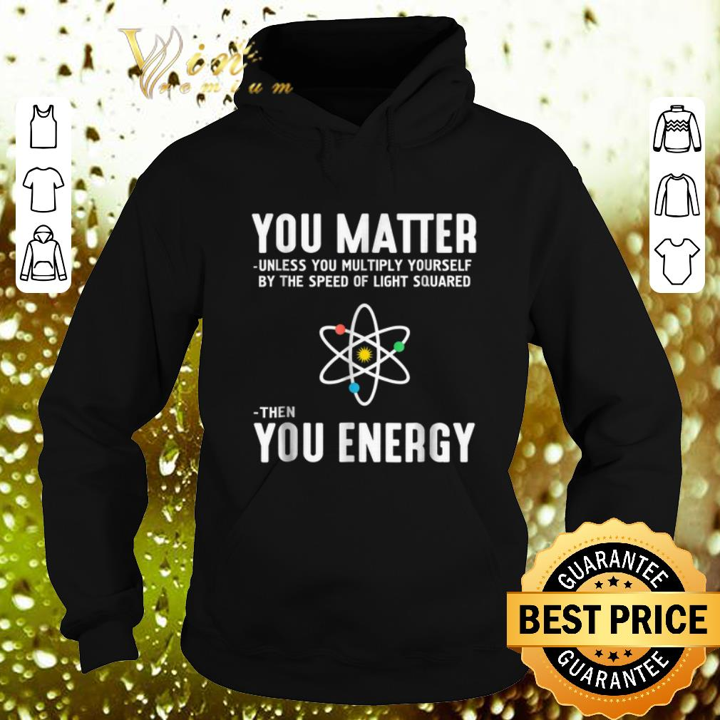 Nice Neil deGrasse Tyson You Matter Then You Energy shirt 4 - Nice Neil deGrasse Tyson You Matter Then You Energy shirt