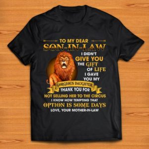 Official Lion To My Dear Son In Law I Didn't Give You The Gift Of Life shirt