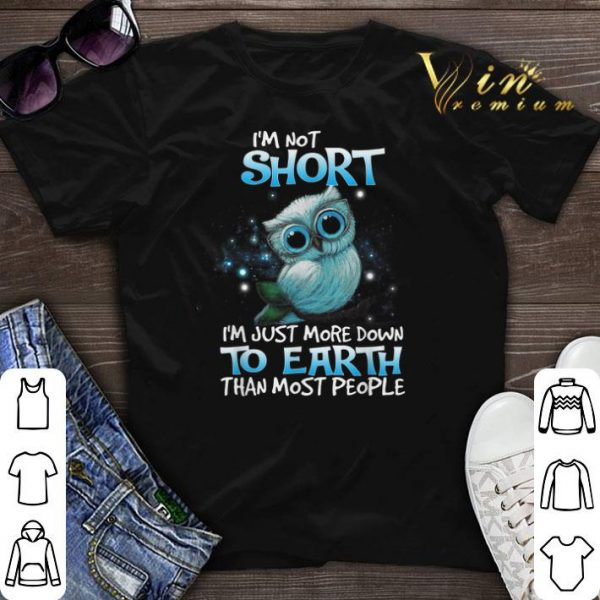 Owl i'm not short i'm just more down to earth than most people shirt sweater