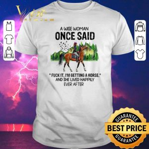 Awesome A wise woman once said fuck it i'm getting girl riding a horse shirt sweater