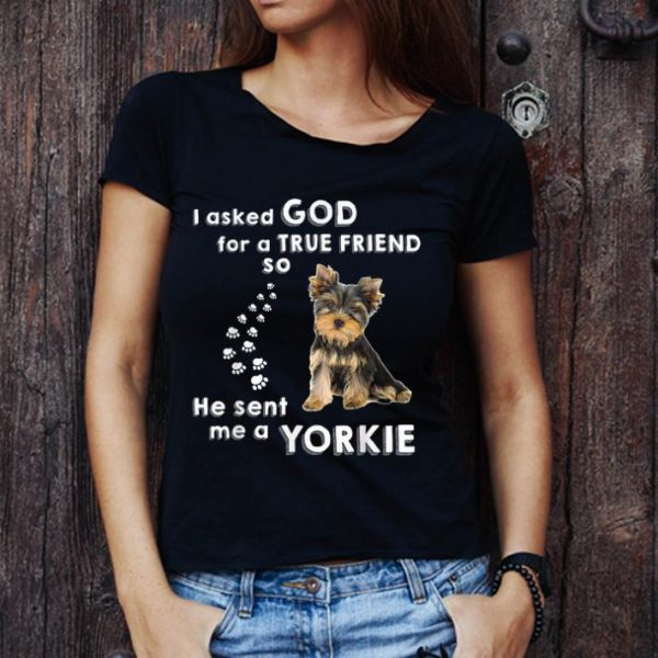 Awesome I Asked God For True Friend He Sent Me Yorkie Dog Lovers shirt