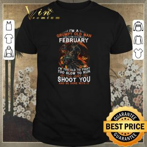 Nice I'm a Grumpy old man i was born in Febuary i'm too old to fight shirt sweater