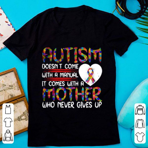 Premium Autism Doesn't Come With A manual It Comes With A Mother Who Never Gives Up shirt