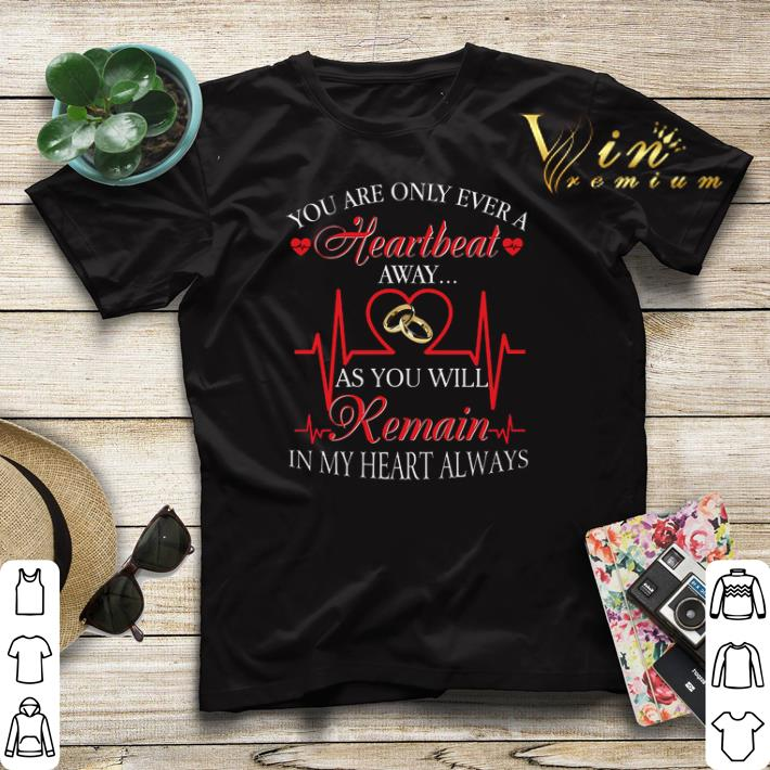 You are only ever a heartbeat as you will remain in my heart shirt sweater 4 - You are only ever a heartbeat as you will remain in my heart shirt sweater