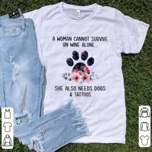 Awesome A Woman Cannot Survive On Wine Alone She Also Needs Dogs And Tattoos shirt