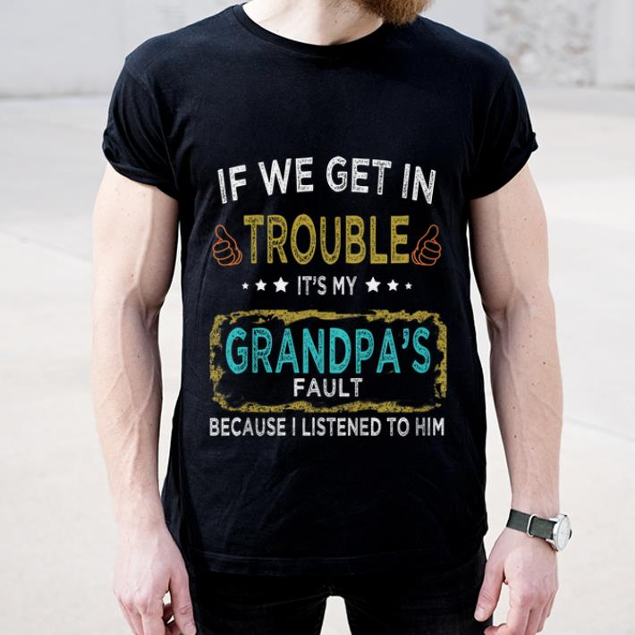 Awesome If We Get In Trouble It s My Grandpa s Fault shirt 4 - Awesome If We Get In Trouble It's My Grandpa's Fault shirt