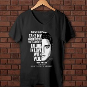 Great Take my hand take my whole life too for I can't help falling with you Elvis Presley shirt