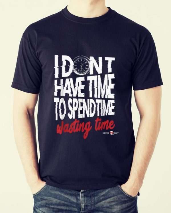 Nice I Don't Have Time To Spend Time - Wasting Time shirt