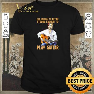 Original Old enough to retire strong enough to Play Guitar shirt sweater