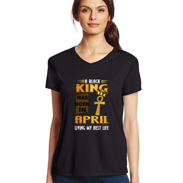 Pretty A Black King Was Born In April Living My Best Life shirt