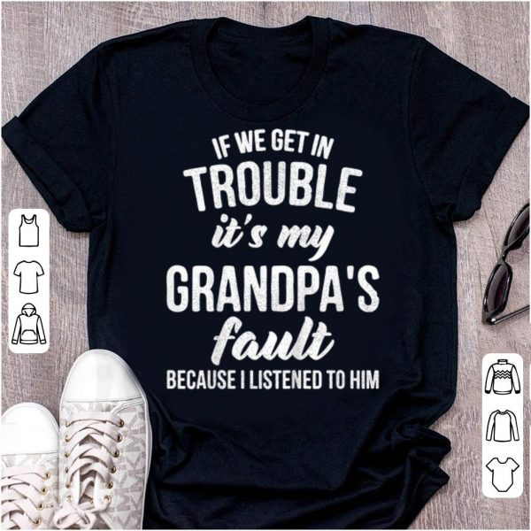 Top If We Get In Trouble It's My Granpa's Fault Cuz I Listened To Him shirt
