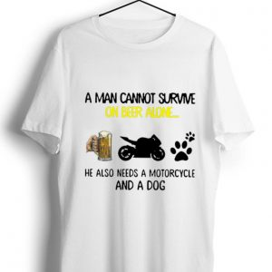 Hot A Man Cannot Survive On Beer Alone He Also Needs A Motorcycle And A Dog shirt