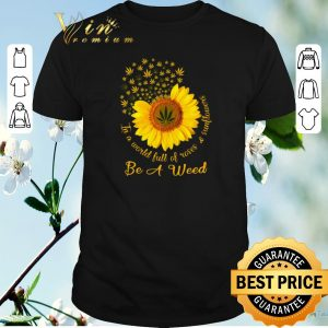 Hot In a world full of roses & sunflower be a weed Cannabis shirt sweater