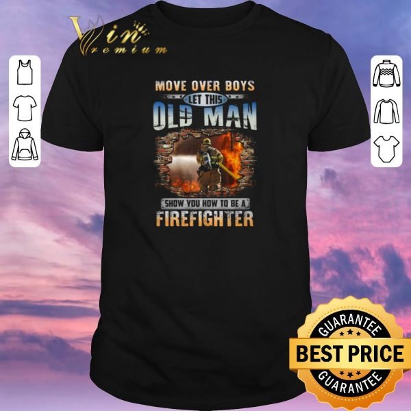 Hot More Over Boys Let This Old Man Show You How To Be A Firefighter shirt sweater