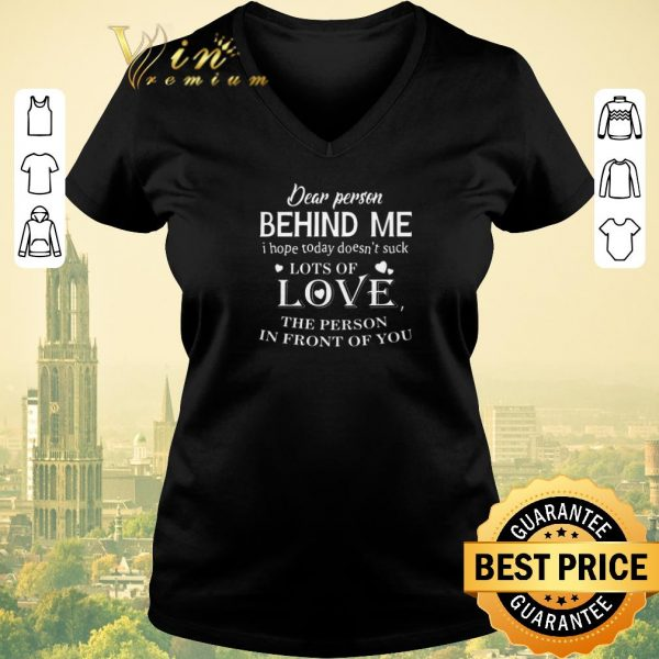Official Dear person behind me i hope today doesn't suck lots of love shirt sweater