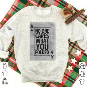 Official No One Cares What You Folded Ace Of Spades Poker shirt