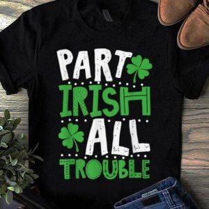 Premium St Patrick's Day Part Irish All Trouble Funny shirt