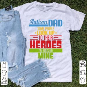 Pretty Autism Dad Some People Look Up To Their Heroes I'm Raising Mine shirt