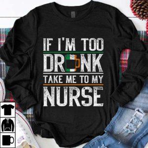 Pretty If Im Too Drunk Take Me To My Nurse St Patricks Day shirt