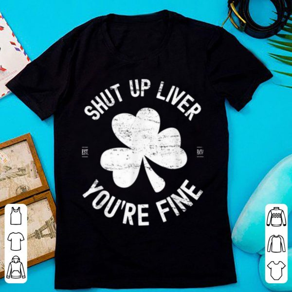 Top Shut Up Liver You're Fine St Patricks Drinking shirt