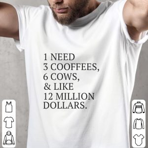 1 need 3 cooffees 6 cows and like 12 million dollars shirt