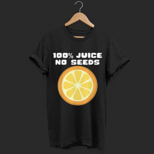 100% Juice No Seeds shirt